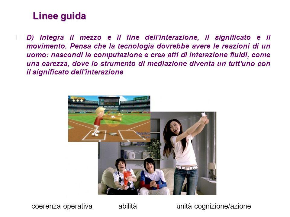 Linee guida Linee guida D) Integra il mezzo e il fine dell'interazione, il significato e il movimento. Pensa che la tecnologia dovrebbe avere le reazi