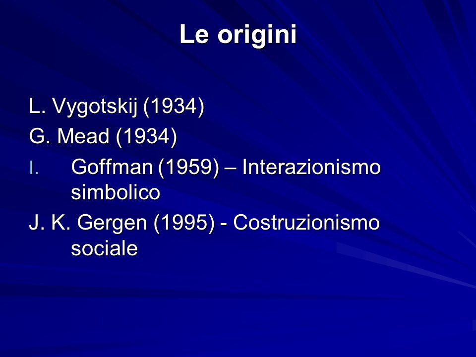 Le origini L. Vygotskij (1934) G. Mead (1934) I. Goffman (1959) – Interazionismo simbolico J. K. Gergen (1995) - Costruzionismo sociale