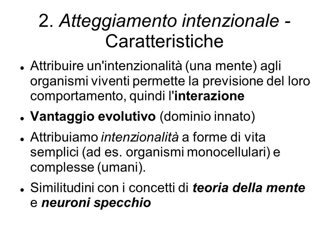 2. Atteggiamento intenzionale - Caratteristiche Attribuire un'intenzionalità (una mente) agli organismi viventi permette la previsione del loro compor
