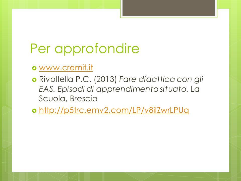 Per approfondire  www.cremit.it www.cremit.it  Rivoltella P.C. (2013) Fare didattica con gli EAS. Episodi di apprendimento situato. La Scuola, Bresc