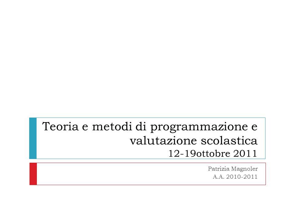 Teoria e metodi di programmazione e valutazione scolastica 12-19ottobre 2011 Patrizia Magnoler A.A. 2010-2011