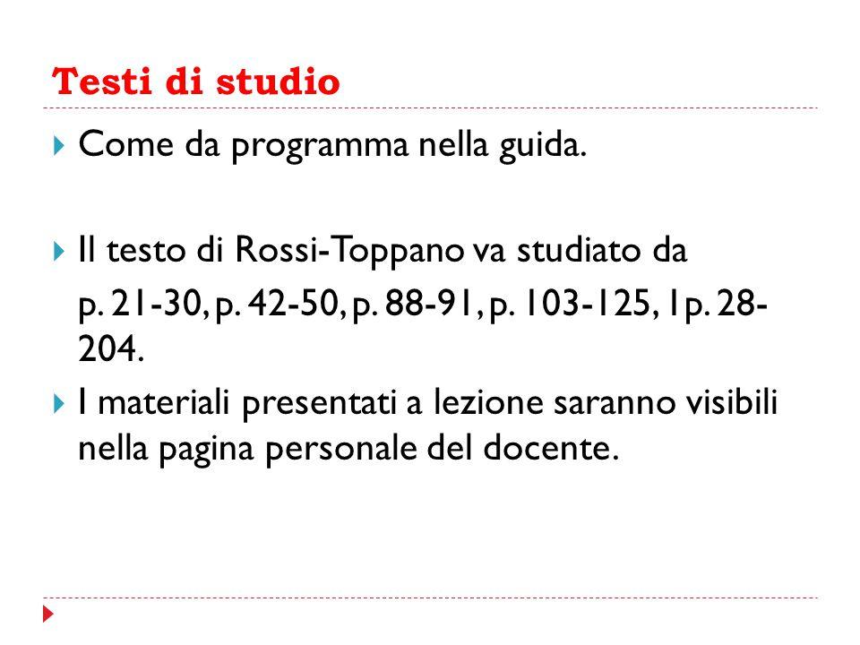 Testi di studio  Come da programma nella guida.  Il testo di Rossi-Toppano va studiato da p. 21-30, p. 42-50, p. 88-91, p. 103-125, 1p. 28- 204.  I