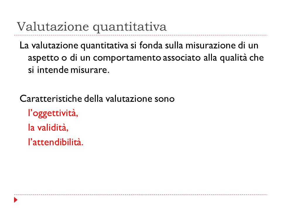 Valutazione quantitativa La valutazione quantitativa si fonda sulla misurazione di un aspetto o di un comportamento associato alla qualità che si inte