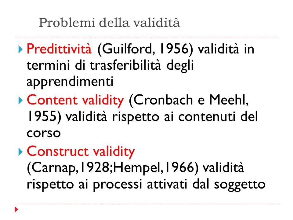 Problemi della validità  Predittività (Guilford, 1956) validità in termini di trasferibilità degli apprendimenti  Content validity (Cronbach e Meehl