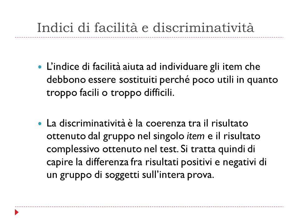 Indici di facilità e discriminatività L'indice di facilità aiuta ad individuare gli item che debbono essere sostituiti perché poco utili in quanto tro