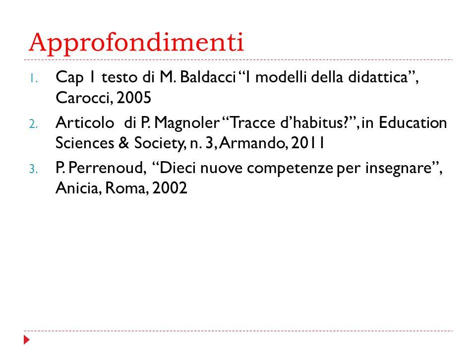 """Approfondimenti 1. Cap 1 testo di M. Baldacci """"I modelli della didattica"""", Carocci, 2005 2. Articolo di P. Magnoler """"Tracce d'habitus?"""", in Education"""