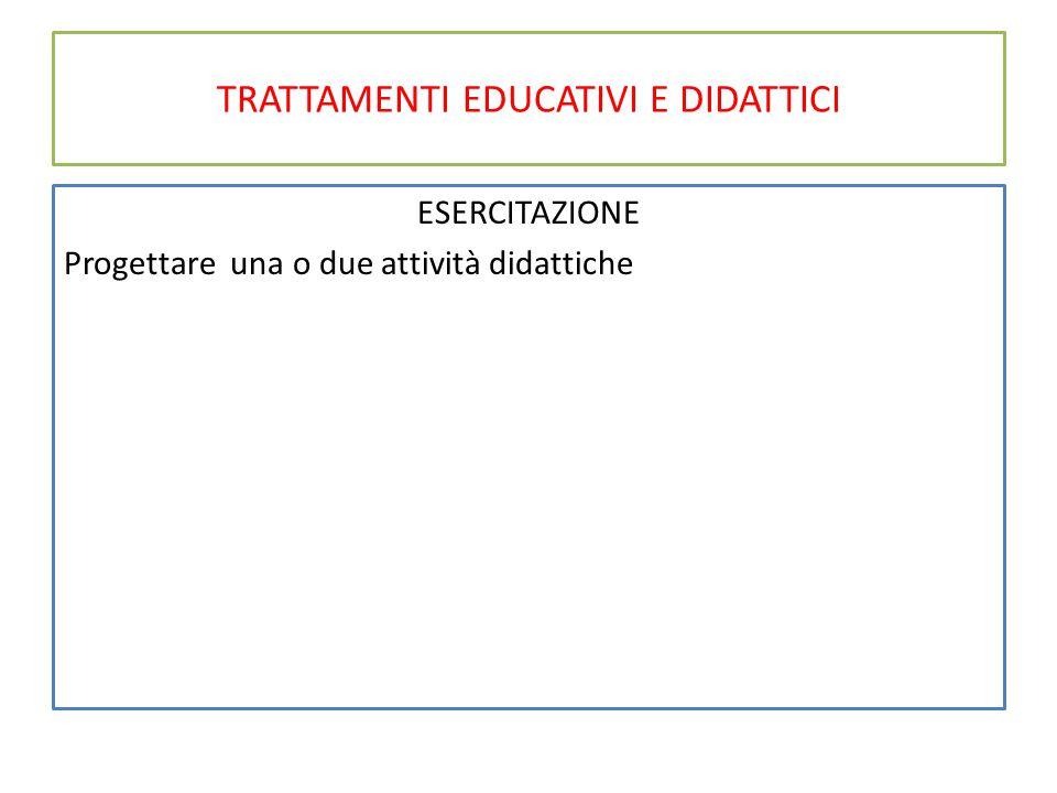 TRATTAMENTI EDUCATIVI E DIDATTICI ESERCITAZIONE Progettare una o due attività didattiche