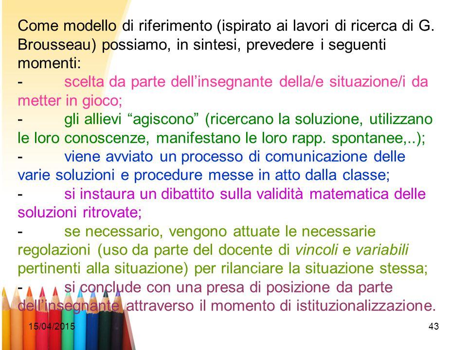 15/04/201543 Come modello di riferimento (ispirato ai lavori di ricerca di G. Brousseau) possiamo, in sintesi, prevedere i seguenti momenti: -scelta d