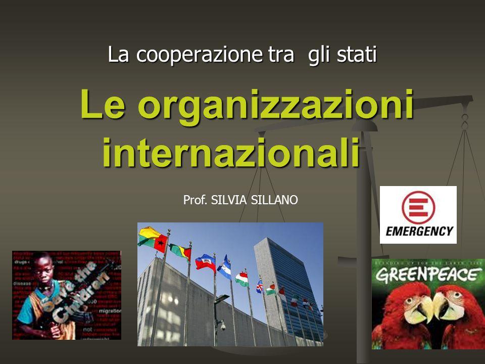 Le organizzazioni internazionali La cooperazione tra gli stati Prof. SILVIA SILLANO