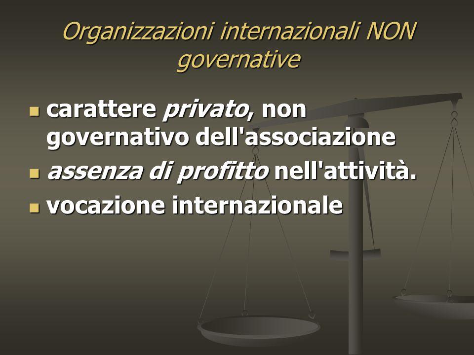 Organizzazioni internazionali NON governative carattere privato, non governativo dell associazione carattere privato, non governativo dell associazione assenza di profitto nell attività.