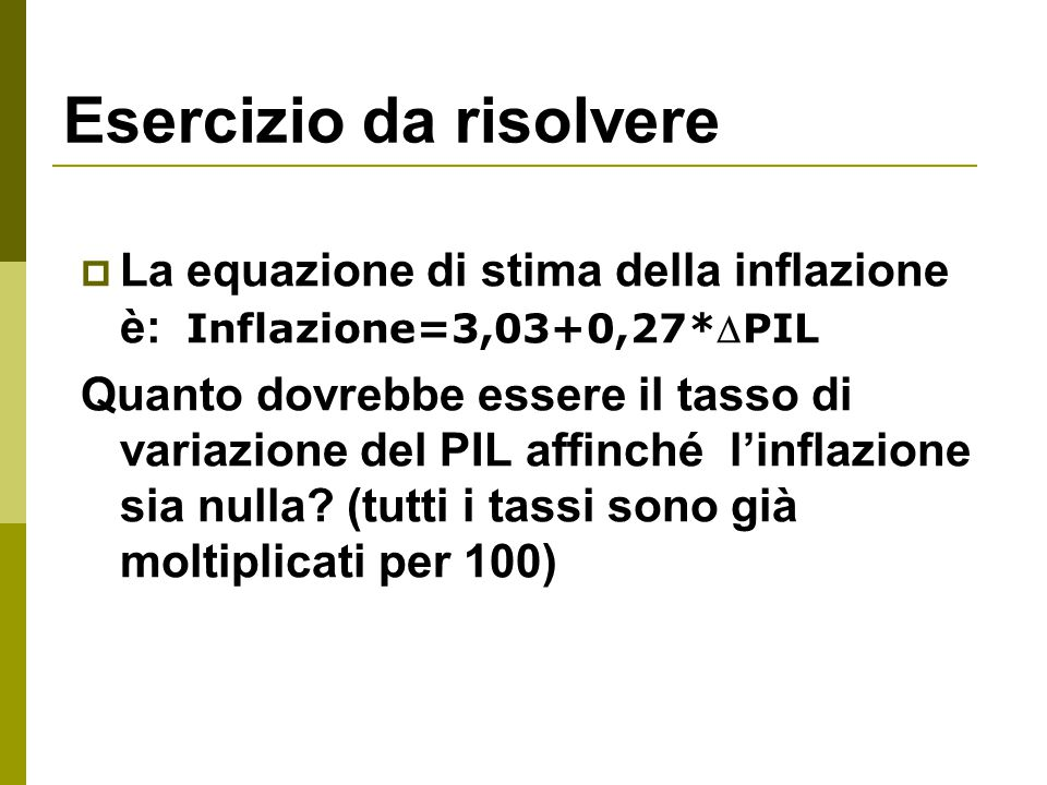 Esercizio da risolvere  La equazione di stima della inflazione è: Inflazione=3,03+0,27*PIL Quanto dovrebbe essere il tasso di variazione del PIL aff