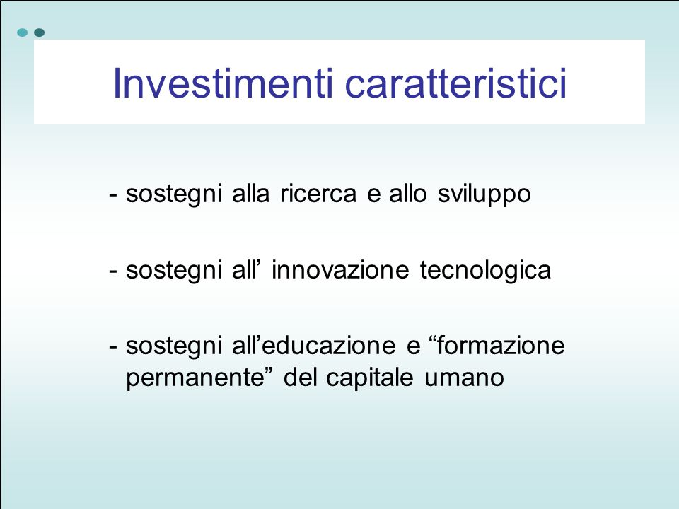 -sostegni alla ricerca e allo sviluppo -sostegni all' innovazione tecnologica -sostegni all'educazione e formazione permanente del capitale umano Investimenti caratteristici