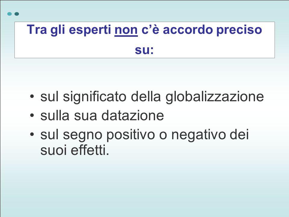 Tra gli esperti non c'è accordo preciso su: sul significato della globalizzazione sulla sua datazione sul segno positivo o negativo dei suoi effetti.