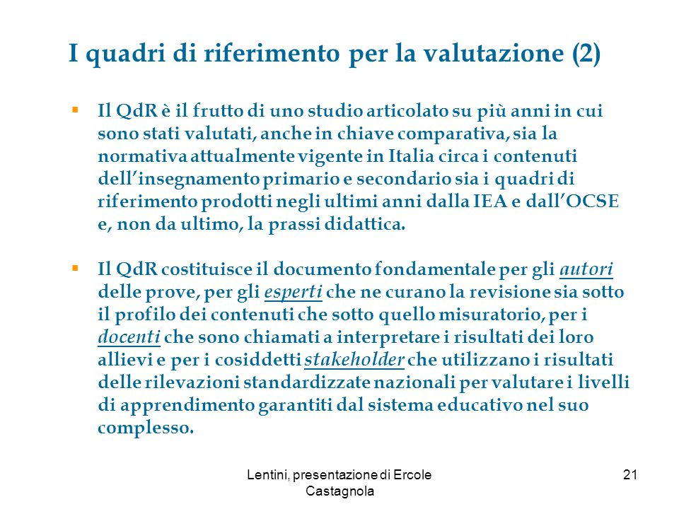 I quadri di riferimento per la valutazione (2)  Il QdR è il frutto di uno studio articolato su più anni in cui sono stati valutati, anche in chiave comparativa, sia la normativa attualmente vigente in Italia circa i contenuti dell'insegnamento primario e secondario sia i quadri di riferimento prodotti negli ultimi anni dalla IEA e dall'OCSE e, non da ultimo, la prassi didattica.