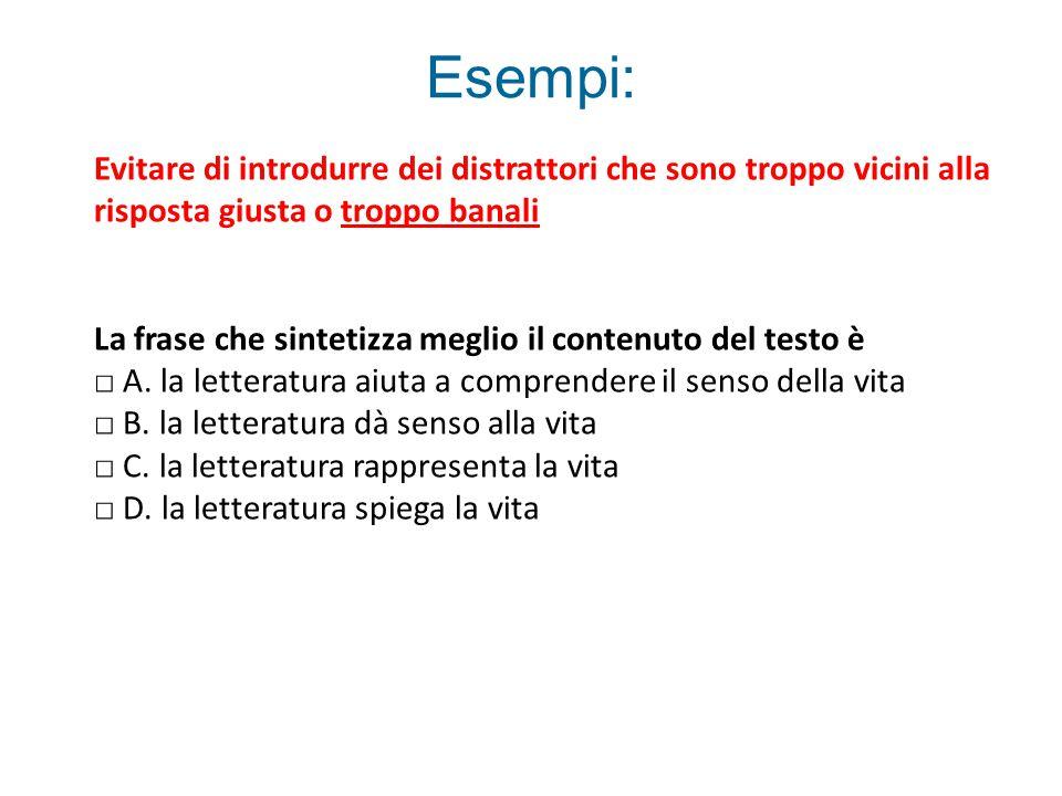 Esempi: Evitare di introdurre dei distrattori che sono troppo vicini alla risposta giusta o troppo banali La frase che sintetizza meglio il contenuto del testo è □ A.