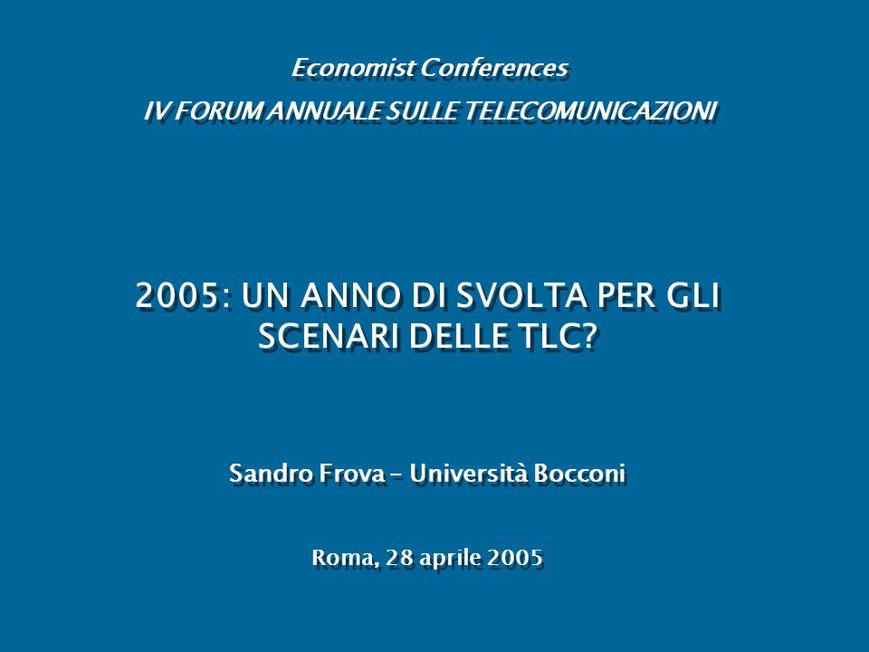 6 – ISTITUZIONI E REGOLAZIONE Economist Conferences – IV Forum tlcSandro Frova, Università Bocconi22 ISTITUZIONI: TUTTE IN FASE DI TRANSIZIONE  PONTI DI COMANDO INTERAMENTE RINNOVATI, TEMPI NECESSARI AD UNA PIENA OPERATIVITA' A REGIME REGOLAZIONE: nel 2005 (o piu' tardi?) dovranno essere prese delle decisioni che comunque incideranno profondamente sullo sviluppo delle TLC.