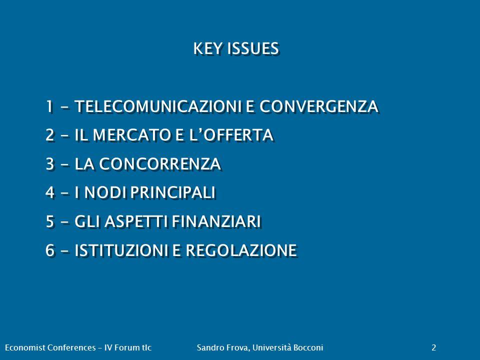 KEY ISSUES 1 - TELECOMUNICAZIONI E CONVERGENZA 2 - IL MERCATO E L'OFFERTA 3 - LA CONCORRENZA 4 - I NODI PRINCIPALI 5 - GLI ASPETTI FINANZIARI 6 - ISTITUZIONI E REGOLAZIONE KEY ISSUES 1 - TELECOMUNICAZIONI E CONVERGENZA 2 - IL MERCATO E L'OFFERTA 3 - LA CONCORRENZA 4 - I NODI PRINCIPALI 5 - GLI ASPETTI FINANZIARI 6 - ISTITUZIONI E REGOLAZIONE Economist Conferences – IV Forum tlcSandro Frova, Università Bocconi 2