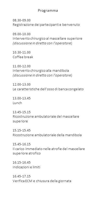 08.30-09.00 Registrazione dei partecipanti e benvenuto 09.00-10.00 Intervento chirurgico al mascellare superiore (discussione in diretta con l'operatore) 10.30-11.00 Coffee break 11.00-12.00 Intervento chirurgico alla mandibola (discussione in diretta con l'operatore) 12.00-13.00 Le caratteristiche dell'osso di banca congelato 13.00-13.45 Lunch 13.45-15.15 Ricostruzione ambulatoriale del mascellare superiore 15.15-15.45 Ricostruzione ambulatoriale della mandibola 15.45-16.15 Il carico immediato nelle atrofie del mascellare superiore atrofico 16.15-16.45 Indicazioni e limiti 16.45-17.15 Verifica ECM e chiusura della giornata Programma