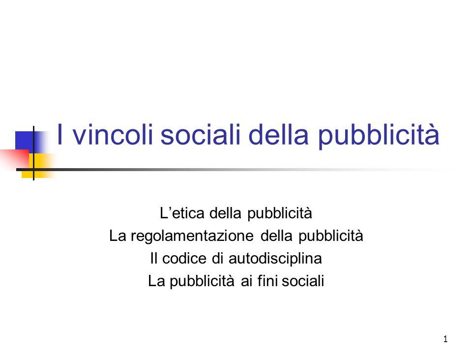 1 I vincoli sociali della pubblicità L'etica della pubblicità La regolamentazione della pubblicità Il codice di autodisciplina La pubblicità ai fini sociali