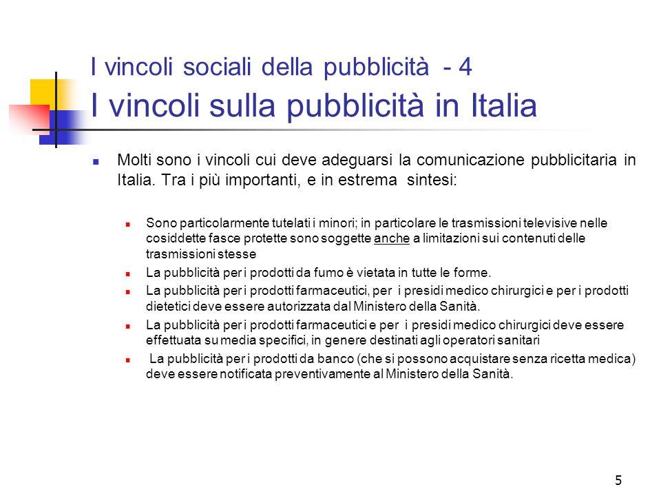 5 I vincoli sociali della pubblicità - 4 I vincoli sulla pubblicità in Italia Molti sono i vincoli cui deve adeguarsi la comunicazione pubblicitaria in Italia.