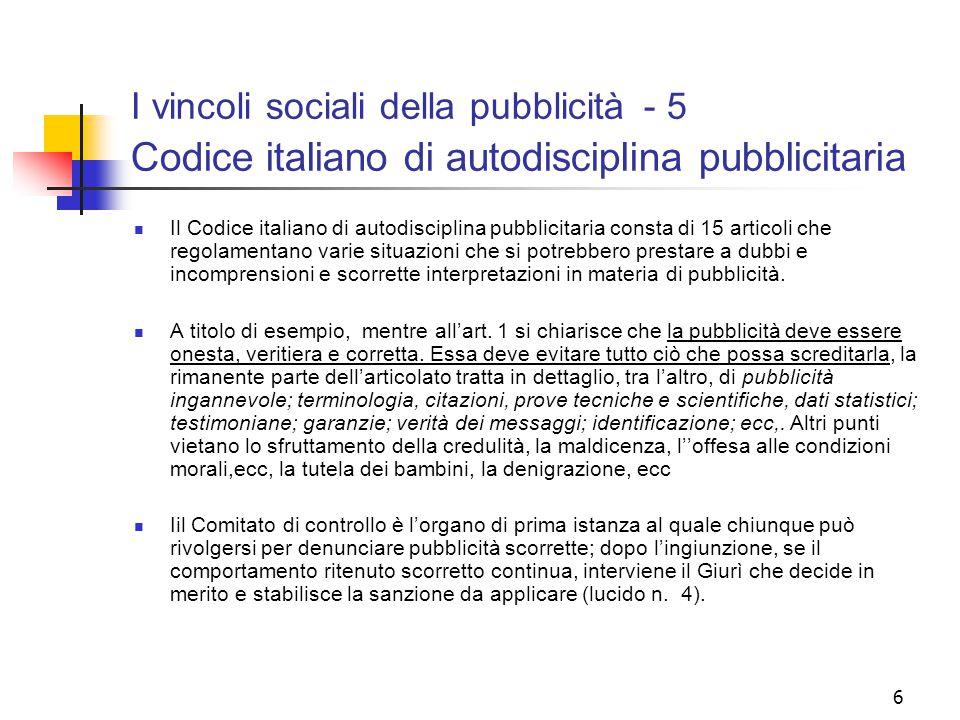 6 I vincoli sociali della pubblicità - 5 Codice italiano di autodisciplina pubblicitaria Il Codice italiano di autodisciplina pubblicitaria consta di 15 articoli che regolamentano varie situazioni che si potrebbero prestare a dubbi e incomprensioni e scorrette interpretazioni in materia di pubblicità.