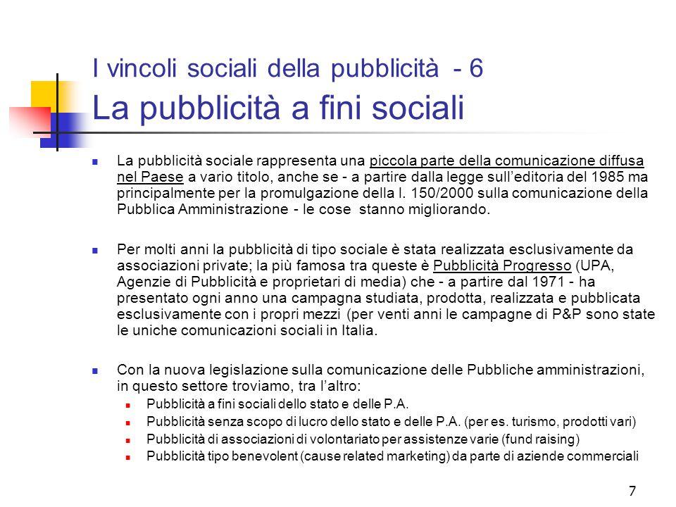 7 I vincoli sociali della pubblicità - 6 La pubblicità a fini sociali La pubblicità sociale rappresenta una piccola parte della comunicazione diffusa nel Paese a vario titolo, anche se - a partire dalla legge sull'editoria del 1985 ma principalmente per la promulgazione della l.