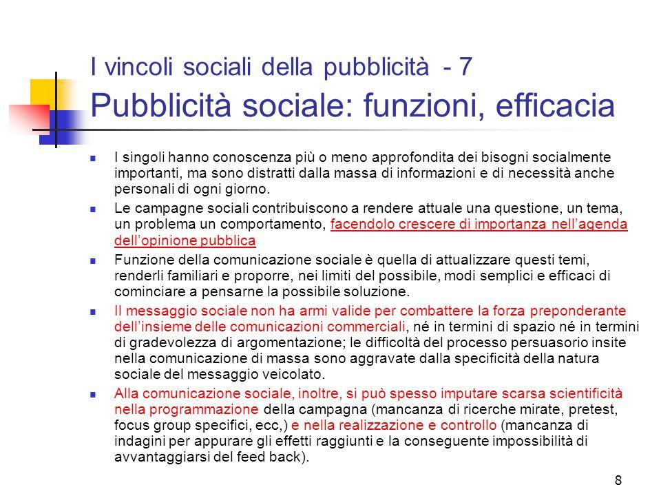 8 I vincoli sociali della pubblicità - 7 Pubblicità sociale: funzioni, efficacia I singoli hanno conoscenza più o meno approfondita dei bisogni socialmente importanti, ma sono distratti dalla massa di informazioni e di necessità anche personali di ogni giorno.