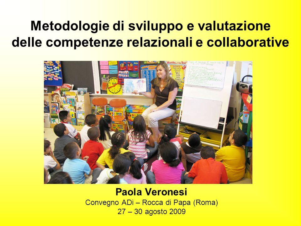 Metodologie di sviluppo e valutazione delle competenze relazionali e collaborative Paola Veronesi Convegno ADi – Rocca di Papa (Roma) 27 – 30 agosto 2