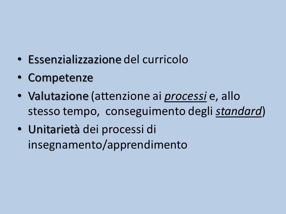 Essenzializzazione Essenzializzazione del curricolo Competenze Competenze Valutazione Valutazione (attenzione ai processi e, allo stesso tempo, conseguimento degli standard) Unitarietà Unitarietà dei processi di insegnamento/apprendimento
