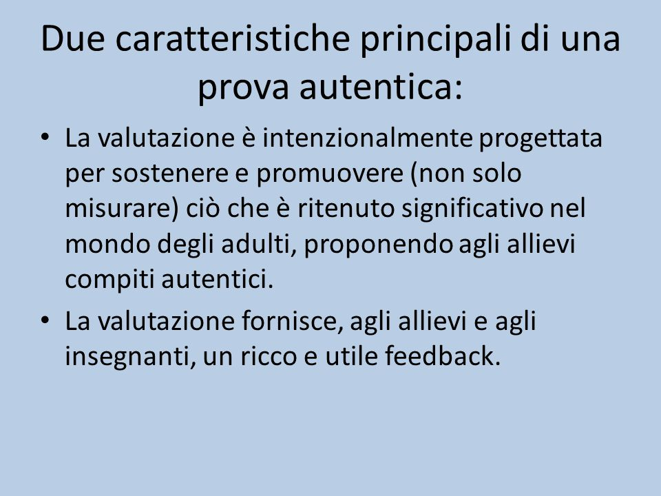 Due caratteristiche principali di una prova autentica: La valutazione è intenzionalmente progettata per sostenere e promuovere (non solo misurare) ciò che è ritenuto significativo nel mondo degli adulti, proponendo agli allievi compiti autentici.