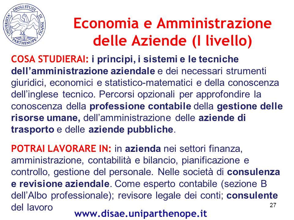 Economia e Amministrazione delle Aziende (I livello) COSA STUDIERAI: i principi, i sistemi e le tecniche dell'amministrazione aziendale e dei necessari strumenti giuridici, economici e statistico-matematici e della conoscenza dell'inglese tecnico.