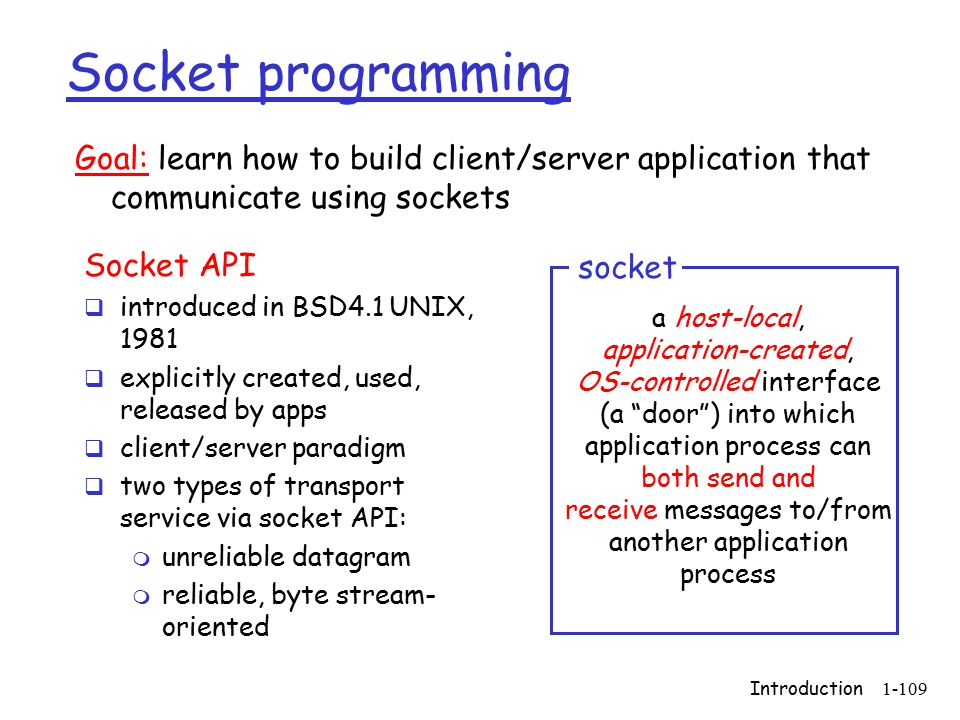 Introduction1-109 Socket programming Socket API  introduced in BSD4.1 UNIX, 1981  explicitly created, used, released by apps  client/server paradigm  two types of transport service via socket API: m unreliable datagram m reliable, byte stream- oriented a host-local, application-created, OS-controlled interface (a door ) into which application process can both send and receive messages to/from another application process socket Goal: learn how to build client/server application that communicate using sockets
