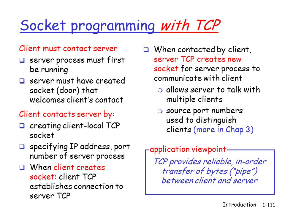 Introduction1-111 Socket programming with TCP Client must contact server  server process must first be running  server must have created socket (door) that welcomes client's contact Client contacts server by:  creating client-local TCP socket  specifying IP address, port number of server process  When client creates socket: client TCP establishes connection to server TCP  When contacted by client, server TCP creates new socket for server process to communicate with client m allows server to talk with multiple clients m source port numbers used to distinguish clients (more in Chap 3) TCP provides reliable, in-order transfer of bytes ( pipe ) between client and server application viewpoint