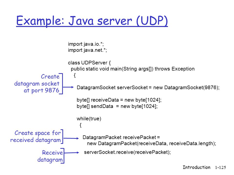 Introduction1-125 Example: Java server (UDP) import java.io.*; import java.net.*; class UDPServer { public static void main(String args[]) throws Exception { DatagramSocket serverSocket = new DatagramSocket(9876); byte[] receiveData = new byte[1024]; byte[] sendData = new byte[1024]; while(true) { DatagramPacket receivePacket = new DatagramPacket(receiveData, receiveData.length); serverSocket.receive(receivePacket); Create datagram socket at port 9876 Create space for received datagram Receive datagram