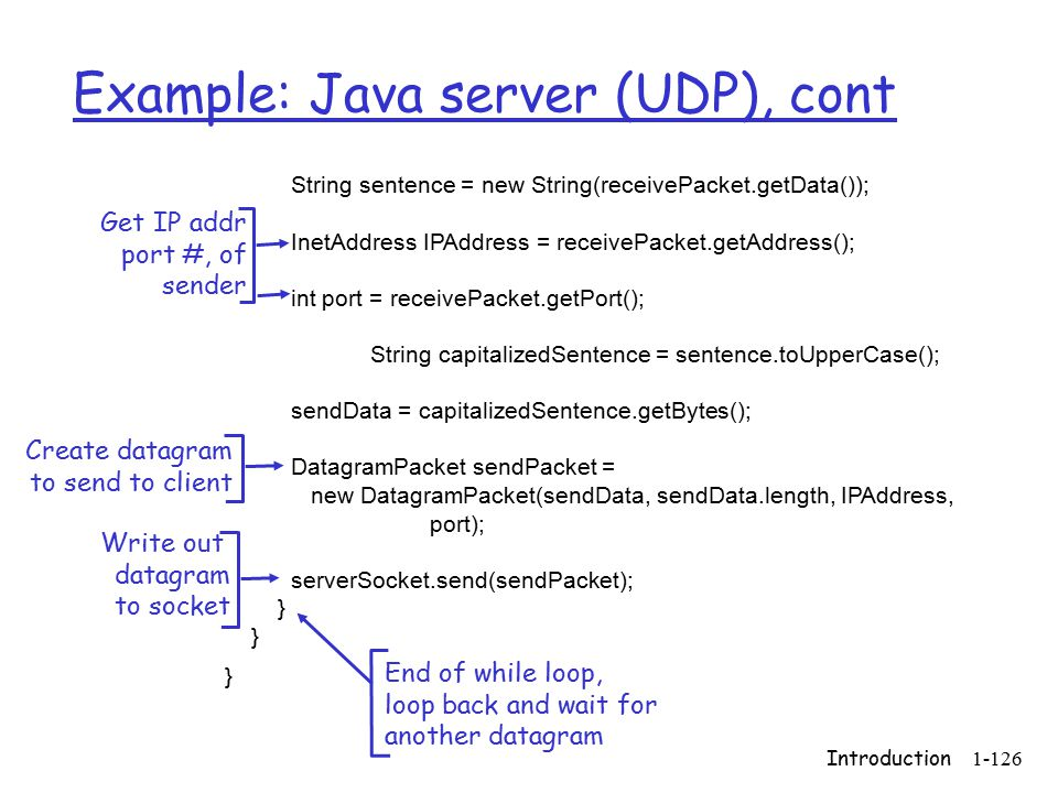 Introduction1-126 Example: Java server (UDP), cont String sentence = new String(receivePacket.getData()); InetAddress IPAddress = receivePacket.getAddress(); int port = receivePacket.getPort(); String capitalizedSentence = sentence.toUpperCase(); sendData = capitalizedSentence.getBytes(); DatagramPacket sendPacket = new DatagramPacket(sendData, sendData.length, IPAddress, port); serverSocket.send(sendPacket); } Get IP addr port #, of sender Write out datagram to socket End of while loop, loop back and wait for another datagram Create datagram to send to client
