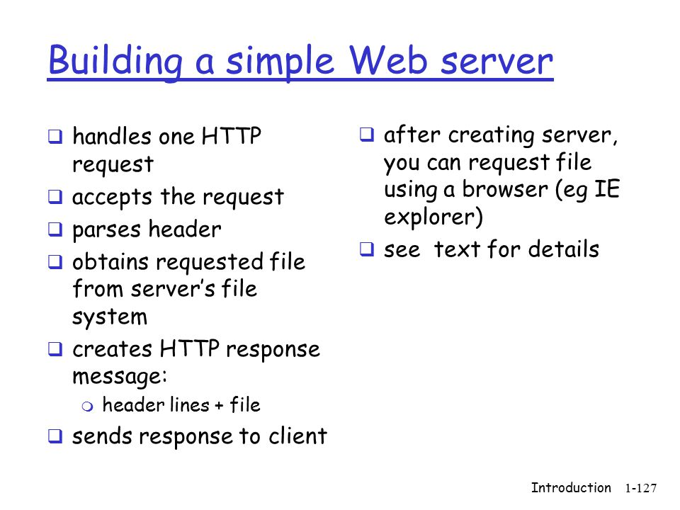 Introduction1-127 Building a simple Web server  handles one HTTP request  accepts the request  parses header  obtains requested file from server's file system  creates HTTP response message: m header lines + file  sends response to client  after creating server, you can request file using a browser (eg IE explorer)  see text for details