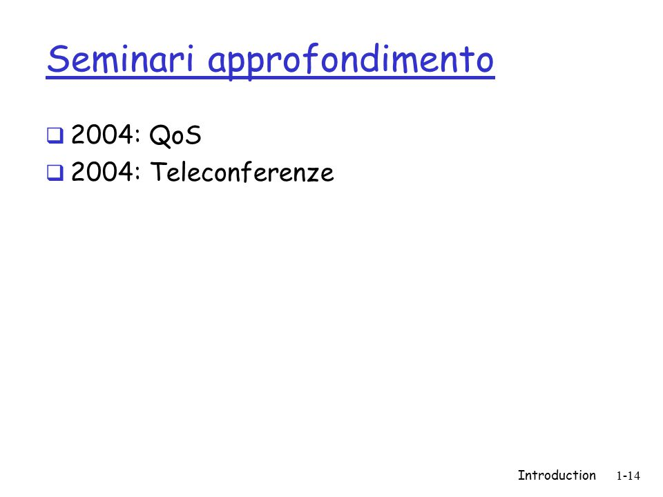 Introduction1-14 Seminari approfondimento  2004: QoS  2004: Teleconferenze
