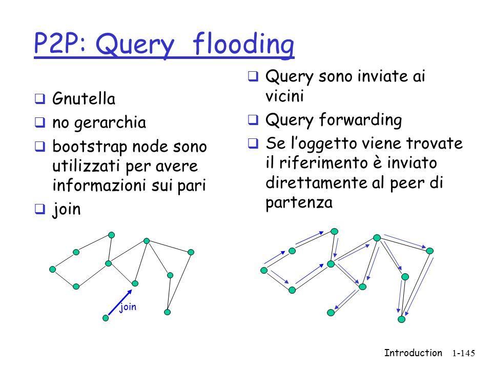 Introduction1-145 P2P: Query flooding  Gnutella  no gerarchia  bootstrap node sono utilizzati per avere informazioni sui pari  join  Query sono i