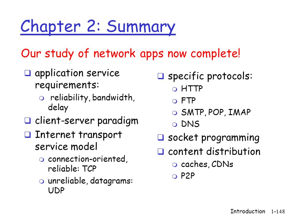 Introduction1-148 Chapter 2: Summary  application service requirements: m reliability, bandwidth, delay  client-server paradigm  Internet transport service model m connection-oriented, reliable: TCP m unreliable, datagrams: UDP Our study of network apps now complete.