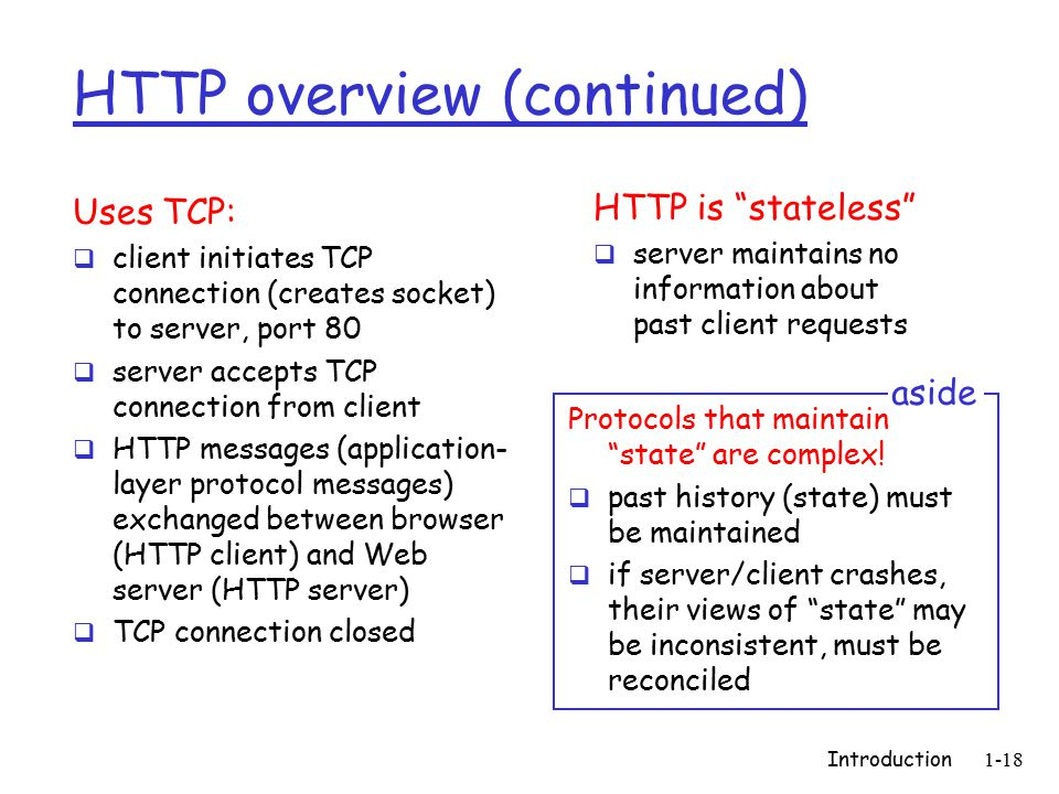 Introduction1-18 HTTP overview (continued) Uses TCP:  client initiates TCP connection (creates socket) to server, port 80  server accepts TCP connection from client  HTTP messages (application- layer protocol messages) exchanged between browser (HTTP client) and Web server (HTTP server)  TCP connection closed HTTP is stateless  server maintains no information about past client requests Protocols that maintain state are complex.