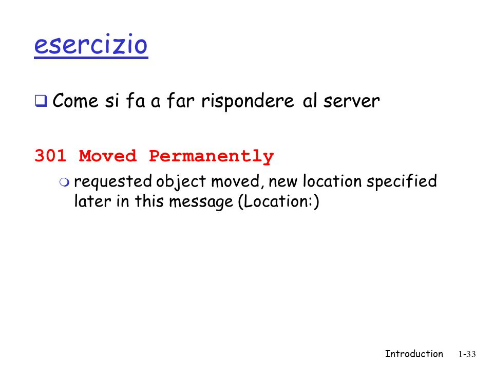 Introduction1-33 esercizio  Come si fa a far rispondere al server 301 Moved Permanently m requested object moved, new location specified later in this message (Location:)