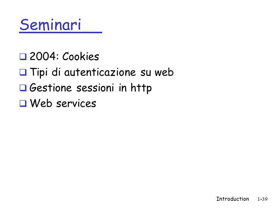 Introduction1-39 Seminari  2004: Cookies  Tipi di autenticazione su web  Gestione sessioni in http  Web services