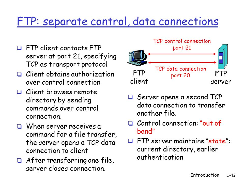 Introduction1-42 FTP: separate control, data connections  FTP client contacts FTP server at port 21, specifying TCP as transport protocol  Client obtains authorization over control connection  Client browses remote directory by sending commands over control connection.