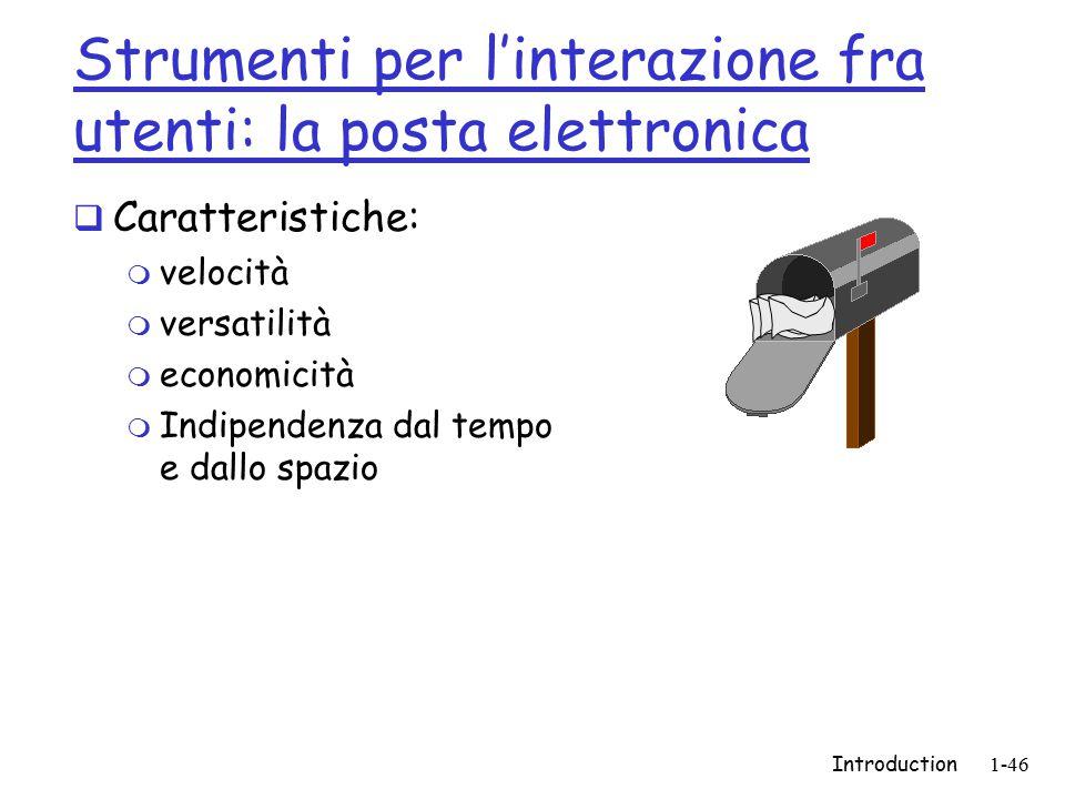 Introduction1-46 Strumenti per l'interazione fra utenti: la posta elettronica  Caratteristiche: m velocità m versatilità m economicità m Indipendenza dal tempo e dallo spazio