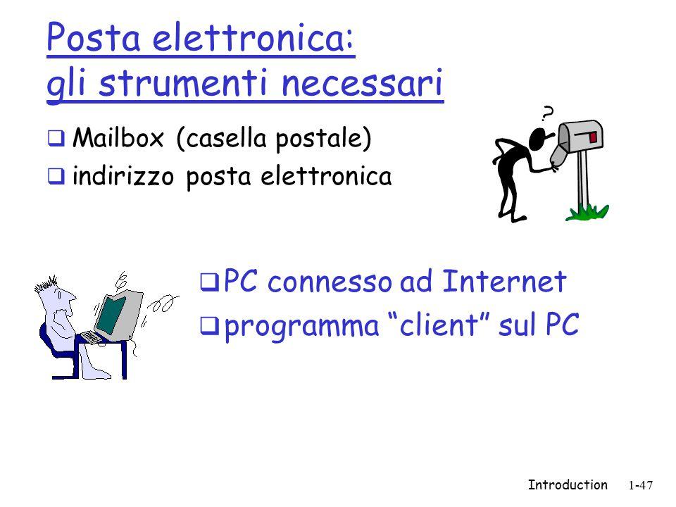 Introduction1-47 Posta elettronica: gli strumenti necessari  Mailbox (casella postale)  indirizzo posta elettronica  PC connesso ad Internet  programma client sul PC