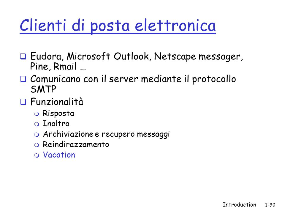 Introduction1-50 Clienti di posta elettronica  Eudora, Microsoft Outlook, Netscape messager, Pine, Rmail …  Comunicano con il server mediante il protocollo SMTP  Funzionalità m Risposta m Inoltro m Archiviazione e recupero messaggi m Reindirazzamento m Vacation