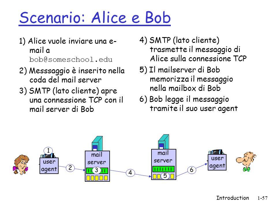 Introduction1-57 Scenario: Alice e Bob 1) Alice vuole inviare una e- mail a bob@someschool.edu 2) Messsaggio è inserito nella coda del mail server 3) SMTP (lato cliente) apre una connessione TCP con il mail server di Bob 4) SMTP (lato cliente) trasmette il messaggio di Alice sulla connessione TCP 5) Il mailserver di Bob memorizza il messaggio nella mailbox di Bob 6) Bob legge il messaggio tramite il suo user agent user agent mail server mail server user agent 1 2 3 4 5 6