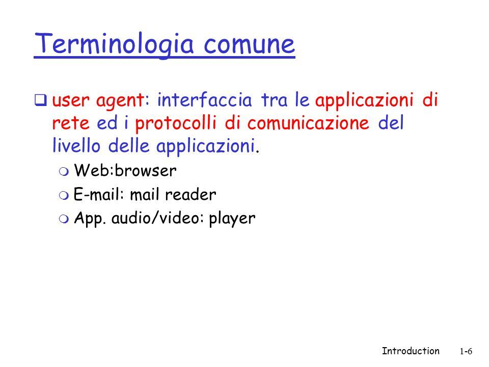 Introduction1-6 Terminologia comune  user agent: interfaccia tra le applicazioni di rete ed i protocolli di comunicazione del livello delle applicazioni.