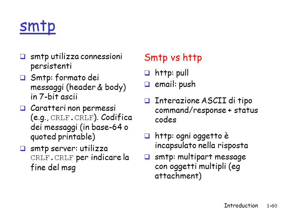 Introduction1-60 smtp  smtp utilizza connessioni persistenti  Smtp: formato dei messaggi (header & body) in 7-bit ascii  Caratteri non permessi (e.g., CRLF.CRLF ).