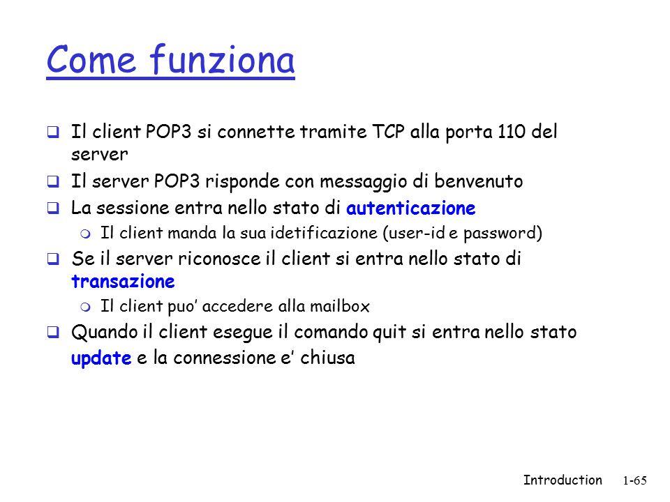 Introduction1-65 Come funziona  Il client POP3 si connette tramite TCP alla porta 110 del server  Il server POP3 risponde con messaggio di benvenuto  La sessione entra nello stato di autenticazione m Il client manda la sua idetificazione (user-id e password)  Se il server riconosce il client si entra nello stato di transazione m Il client puo' accedere alla mailbox  Quando il client esegue il comando quit si entra nello stato update e la connessione e' chiusa